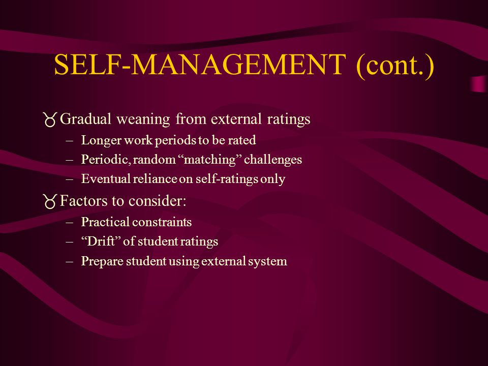 Sample Self-Management Criteria  5 = Excellent –Followed all rules for entire interval; Work 100% correct  4 = Very Good –Minor infraction of rules;