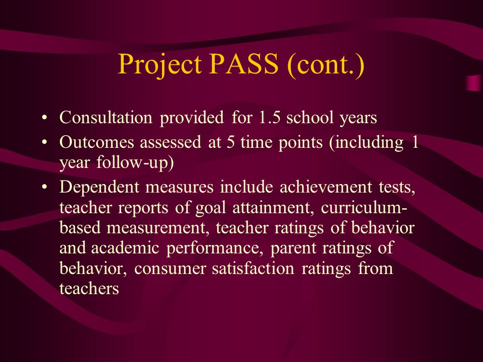 Project PASS (2000-2005) Goal: Empirically examine effects on academic and behavior outcomes of two consultation-based approaches to designing academi