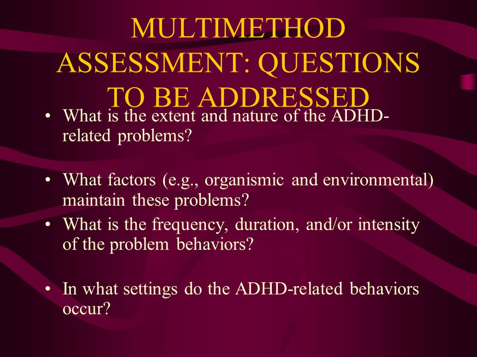 MULTIMETHOD ASSESSMENT: QUESTIONS TO BE ADDRESSED What is the extent and nature of the ADHD- related problems.