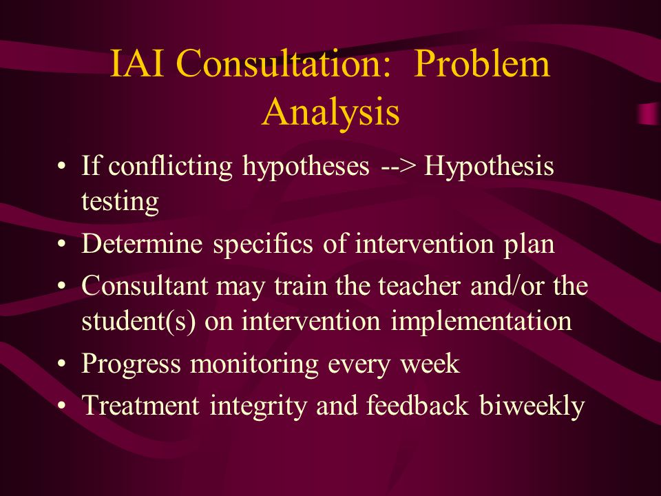 IAI Consultation: Problem Analysis Review all data and determine adequacy of baseline data collection Based on desired performance versus actual perfo