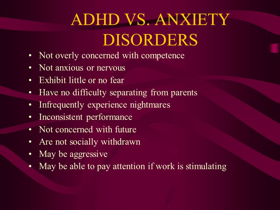 ADHD INATTENTIVE TYPE VS. COMBINED TYPE Lethargy, staring, and daydreaming less likely in combined type Lacks impulsive, disinhibited, or aggressive b