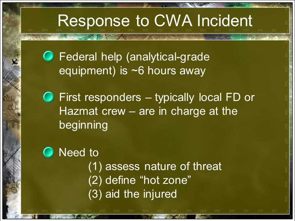 Response to CWA Incident Federal help (analytical-grade equipment) is ~6 hours away First responders – typically local FD or Hazmat crew – are in charge at the beginning Need to (1) assess nature of threat (2) define hot zone (3) aid the injured