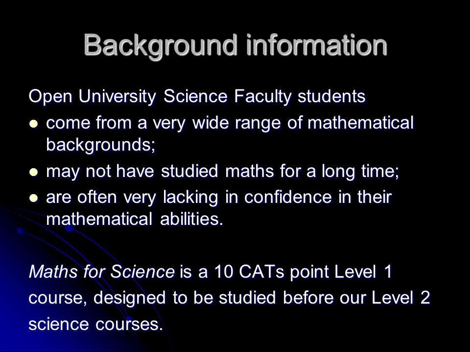 Background information Open University Science Faculty students come from a very wide range of mathematical backgrounds; come from a very wide range of mathematical backgrounds; may not have studied maths for a long time; may not have studied maths for a long time; are often very lacking in confidence in their mathematical abilities.