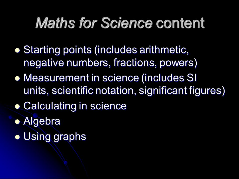 Maths for Science content Starting points (includes arithmetic, negative numbers, fractions, powers) Starting points (includes arithmetic, negative numbers, fractions, powers) Measurement in science (includes SI units, scientific notation, significant figures) Measurement in science (includes SI units, scientific notation, significant figures) Calculating in science Calculating in science Algebra Algebra Using graphs Using graphs