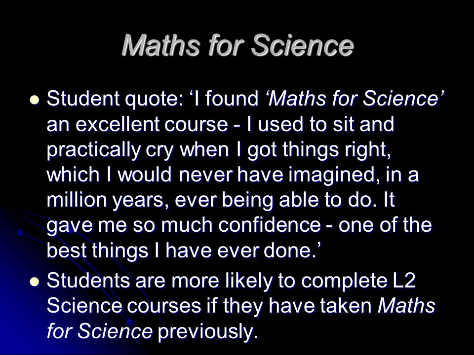 Maths for Science Student quote: 'I found 'Maths for Science' an excellent course - I used to sit and practically cry when I got things right, which I would never have imagined, in a million years, ever being able to do.
