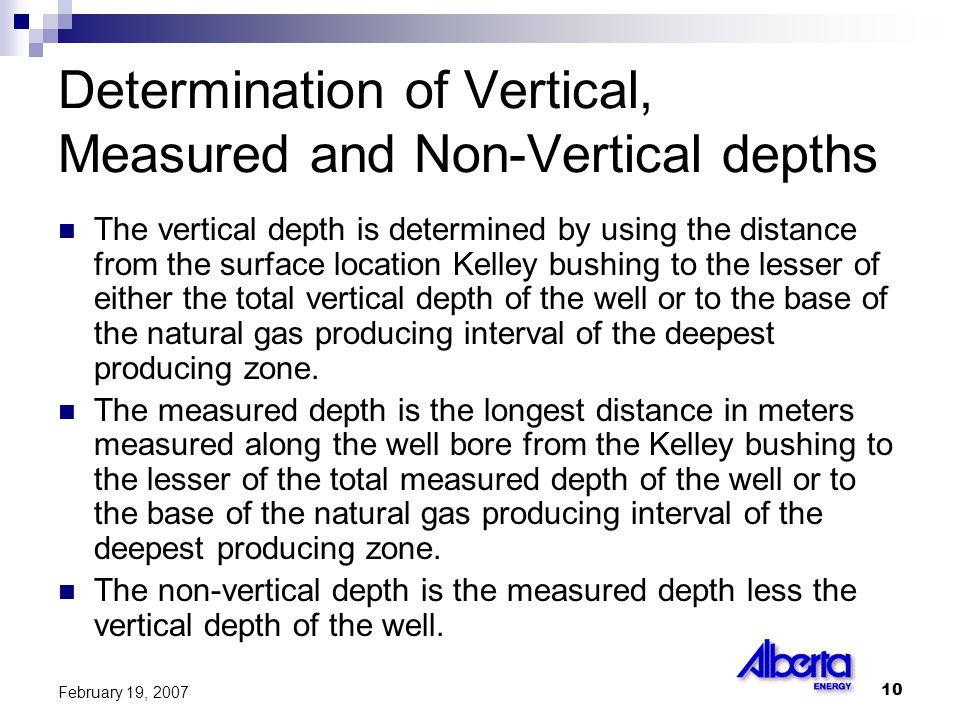10 February 19, 2007 Determination of Vertical, Measured and Non-Vertical depths The vertical depth is determined by using the distance from the surface location Kelley bushing to the lesser of either the total vertical depth of the well or to the base of the natural gas producing interval of the deepest producing zone.