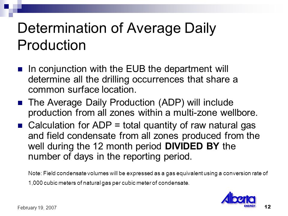 12 February 19, 2007 Determination of Average Daily Production In conjunction with the EUB the department will determine all the drilling occurrences that share a common surface location.