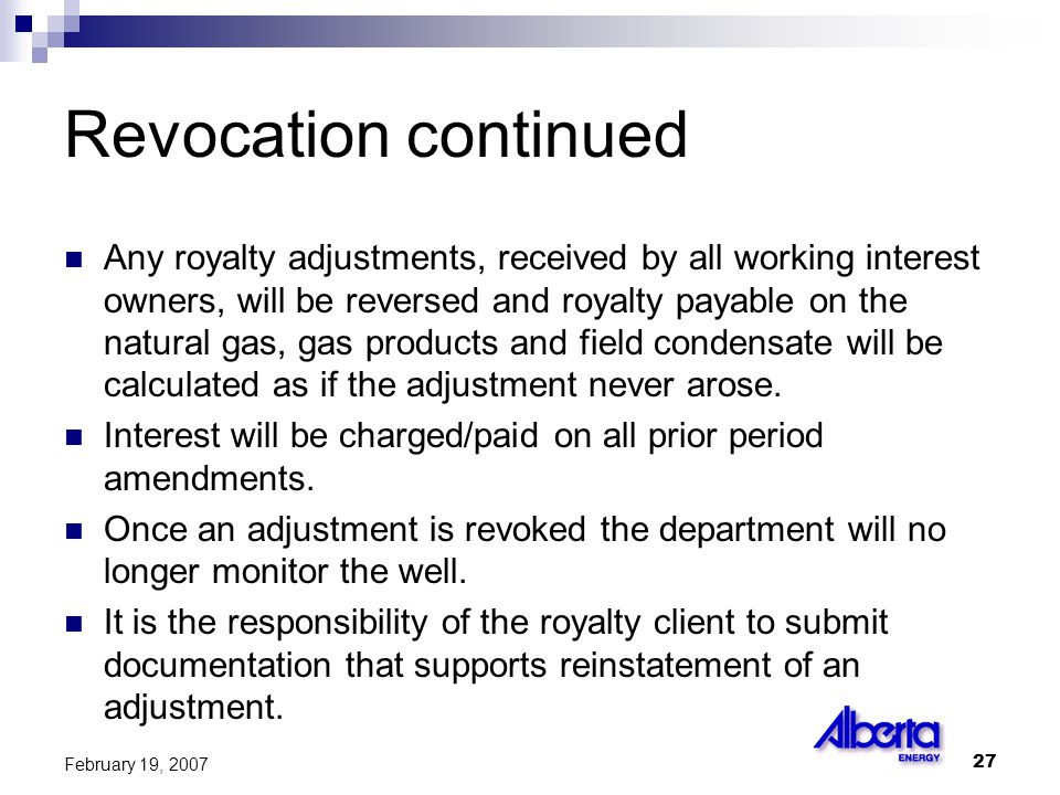 27 February 19, 2007 Revocation continued Any royalty adjustments, received by all working interest owners, will be reversed and royalty payable on the natural gas, gas products and field condensate will be calculated as if the adjustment never arose.