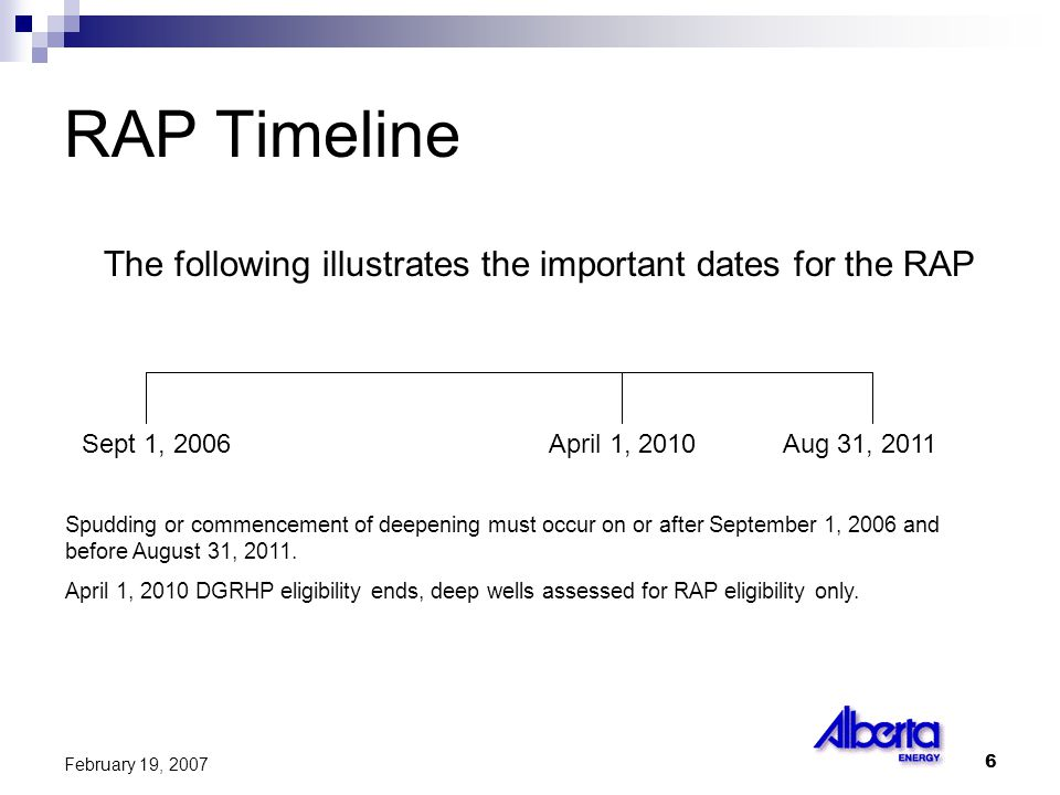 6 February 19, 2007 RAP Timeline The following illustrates the important dates for the RAP Sept 1, 2006April 1, 2010Aug 31, 2011 Spudding or commencement of deepening must occur on or after September 1, 2006 and before August 31, 2011.