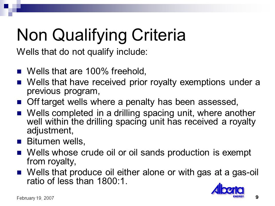 9 February 19, 2007 Non Qualifying Criteria Wells that do not qualify include: Wells that are 100% freehold, Wells that have received prior royalty exemptions under a previous program, Off target wells where a penalty has been assessed, Wells completed in a drilling spacing unit, where another well within the drilling spacing unit has received a royalty adjustment, Bitumen wells, Wells whose crude oil or oil sands production is exempt from royalty, Wells that produce oil either alone or with gas at a gas-oil ratio of less than 1800:1.