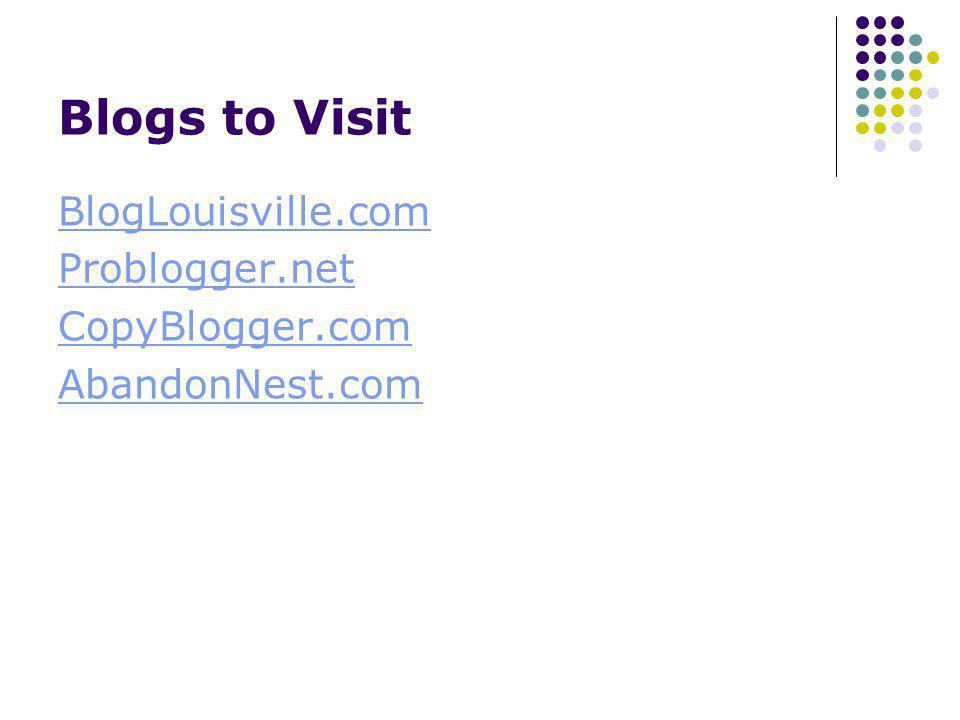 Blogs to Visit BlogLouisville.com Problogger.net CopyBlogger.com AbandonNest.com