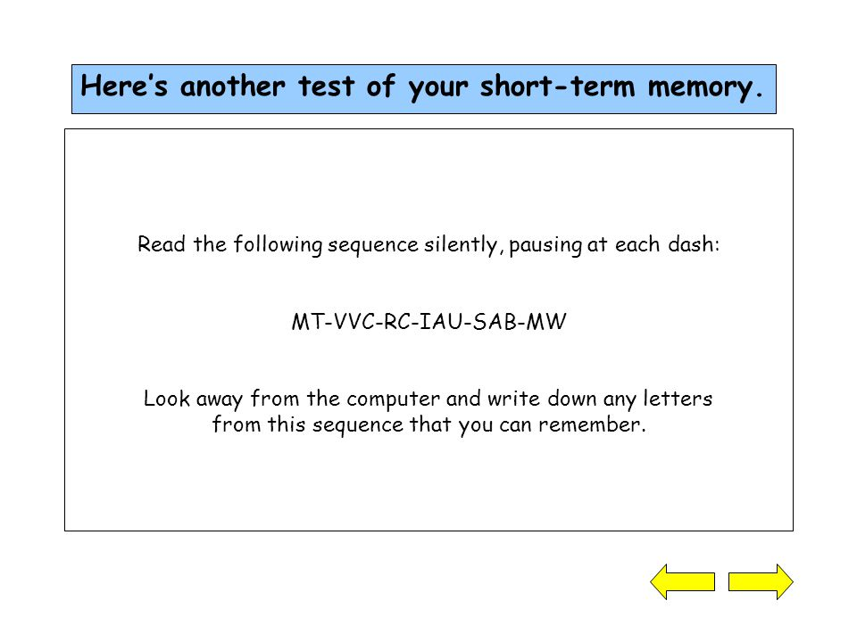 Read the following sequence silently, pausing at each dash: MT-VVC-RC-IAU-SAB-MW Look away from the computer and write down any letters from this sequence that you can remember.