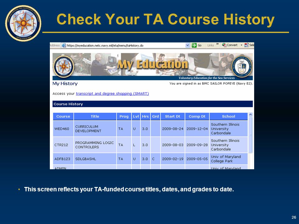 26 Check Your TA Course History This screen reflects your TA-funded course titles, dates, and grades to date.