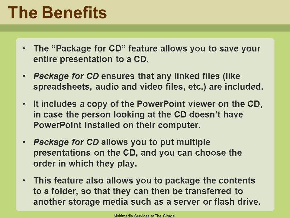 "Multimedia Services at The Citadel The Benefits The ""Package for CD"" feature allows you to save your entire presentation to a CD. Package for CD ensur"