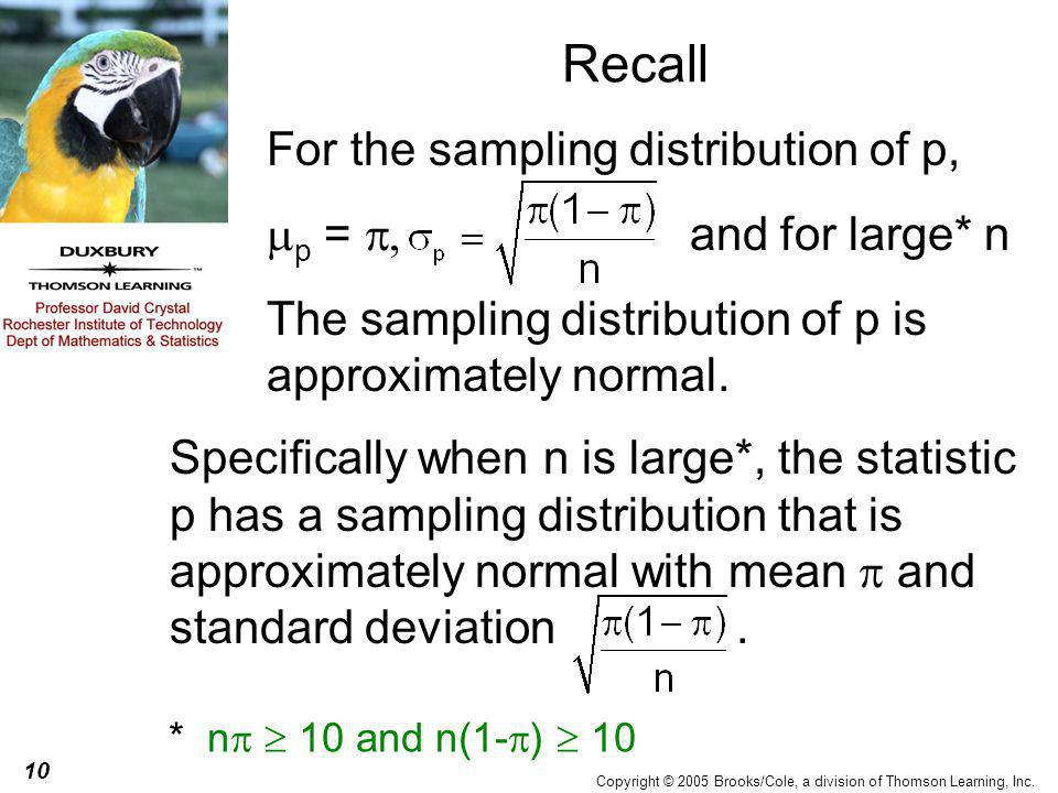 10 Copyright © 2005 Brooks/Cole, a division of Thomson Learning, Inc. Recall * n   10 and n(1-  )  10 Specifically when n is large*, the statistic