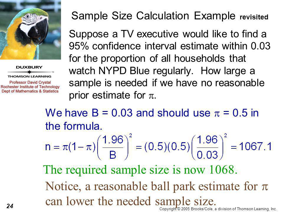 24 Copyright © 2005 Brooks/Cole, a division of Thomson Learning, Inc. Sample Size Calculation Example revisited Suppose a TV executive would like to f