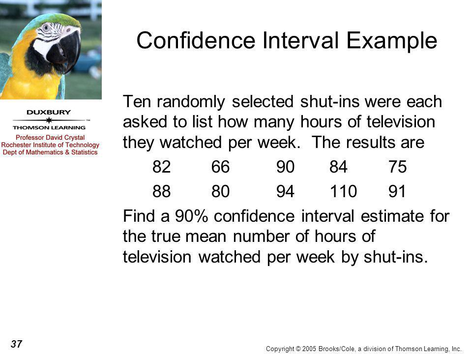 37 Copyright © 2005 Brooks/Cole, a division of Thomson Learning, Inc. Confidence Interval Example Ten randomly selected shut-ins were each asked to li
