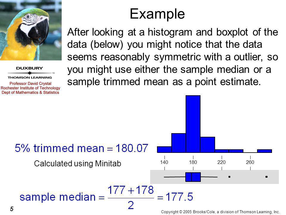 5 Copyright © 2005 Brooks/Cole, a division of Thomson Learning, Inc. Example After looking at a histogram and boxplot of the data (below) you might no