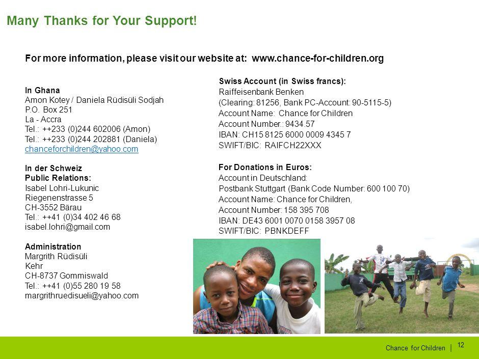 | Chance for Children 12 Many Thanks for Your Support! Konto in Schweizer Franken: Raiffeisenbank Benken (Clearing: 81256, PC-Konto der Bank: 90-5115-