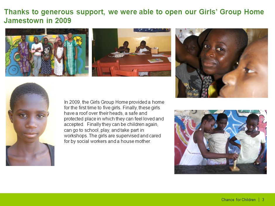 | Chance for Children3 Thanks to generous support, we were able to open our Girls' Group Home Jamestown in 2009 In 2009, the Girls Group Home provided a home for the first time to five girls.