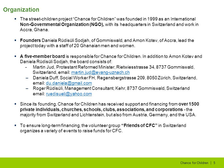 | Chance for Children5  The street-children project Chance for Children was founded in 1999 as an International Non-Governmental Organization (NGO), with its headquarters in Switzerland and work in Accra, Ghana.