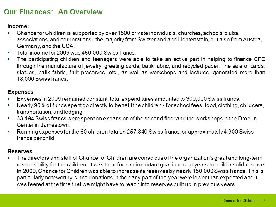 | Chance for Children7 Our Finances: An Overview Income:  Chance for Chidlren is supported by over 1500 private individuals, churches, schools, clubs, associations, and corporations - the majority from Switzerland and Lichtenstein, but also from Austria, Germany, and the USA.