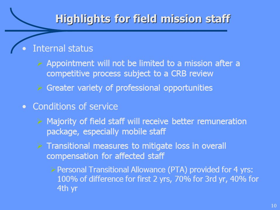 10 Highlights for field mission staff Internal status  Appointment will not be limited to a mission after a competitive process subject to a CRB review  Greater variety of professional opportunities Conditions of service  Majority of field staff will receive better remuneration package, especially mobile staff  Transitional measures to mitigate loss in overall compensation for affected staff  Personal Transitional Allowance (PTA) provided for 4 yrs: 100% of difference for first 2 yrs, 70% for 3rd yr, 40% for 4th yr