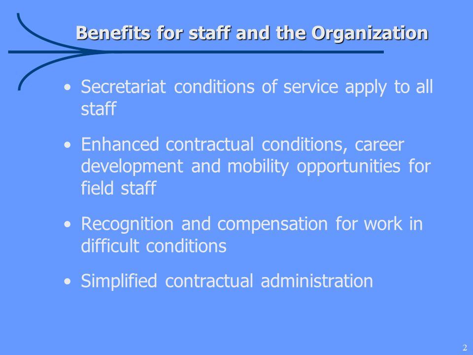 13 ✔ Contracts simplified ✔ Global pool of staff ✔ Recognition and compensation incentives for mobility and hardship ✔ Better remuneration package for majority of field staff ✔ Transitional measures to mitigate loss for affected staff ✔ Focus on individual's competencies and skills through consistent, competitive selection process regardless of funding source Key Messages