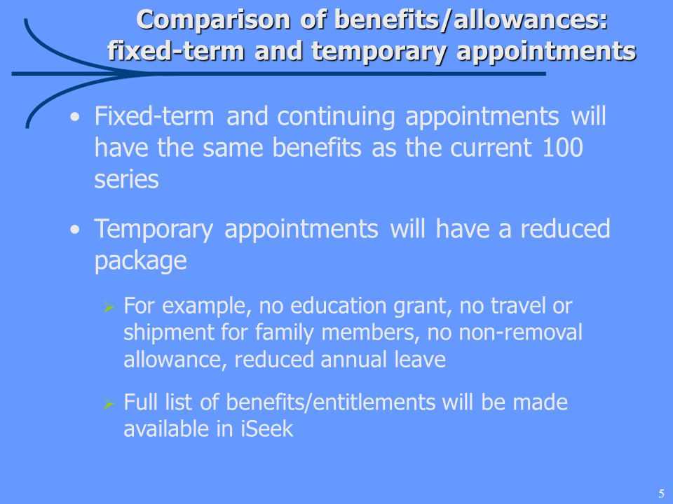 5 Comparison of benefits/allowances: fixed-term and temporary appointments Fixed-term and continuing appointments will have the same benefits as the current 100 series Temporary appointments will have a reduced package  For example, no education grant, no travel or shipment for family members, no non-removal allowance, reduced annual leave  Full list of benefits/entitlements will be made available in iSeek
