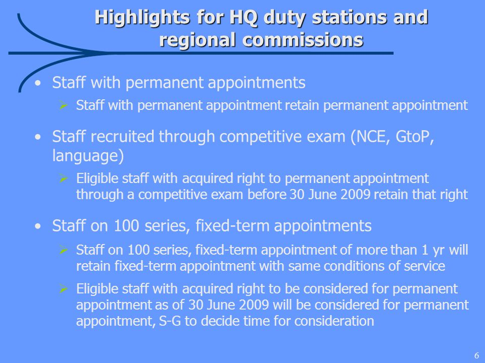 6 Highlights for HQ duty stations and regional commissions Staff with permanent appointments  Staff with permanent appointment retain permanent appointment Staff recruited through competitive exam (NCE, GtoP, language)  Eligible staff with acquired right to permanent appointment through a competitive exam before 30 June 2009 retain that right Staff on 100 series, fixed-term appointments  Staff on 100 series, fixed-term appointment of more than 1 yr will retain fixed-term appointment with same conditions of service  Eligible staff with acquired right to be considered for permanent appointment as of 30 June 2009 will be considered for permanent appointment, S-G to decide time for consideration