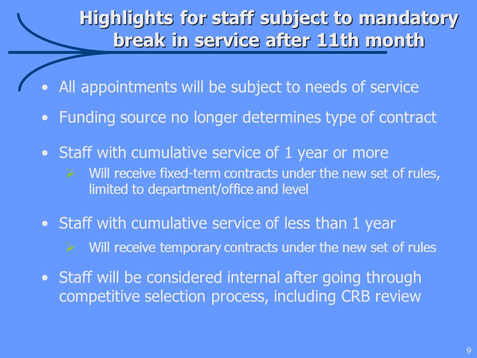 9 Highlights for staff subject to mandatory break in service after 11th month All appointments will be subject to needs of service Funding source no longer determines type of contract Staff with cumulative service of 1 year or more  Will receive fixed-term contracts under the new set of rules, limited to department/office and level Staff with cumulative service of less than 1 year  Will receive temporary contracts under the new set of rules Staff will be considered internal after going through competitive selection process, including CRB review
