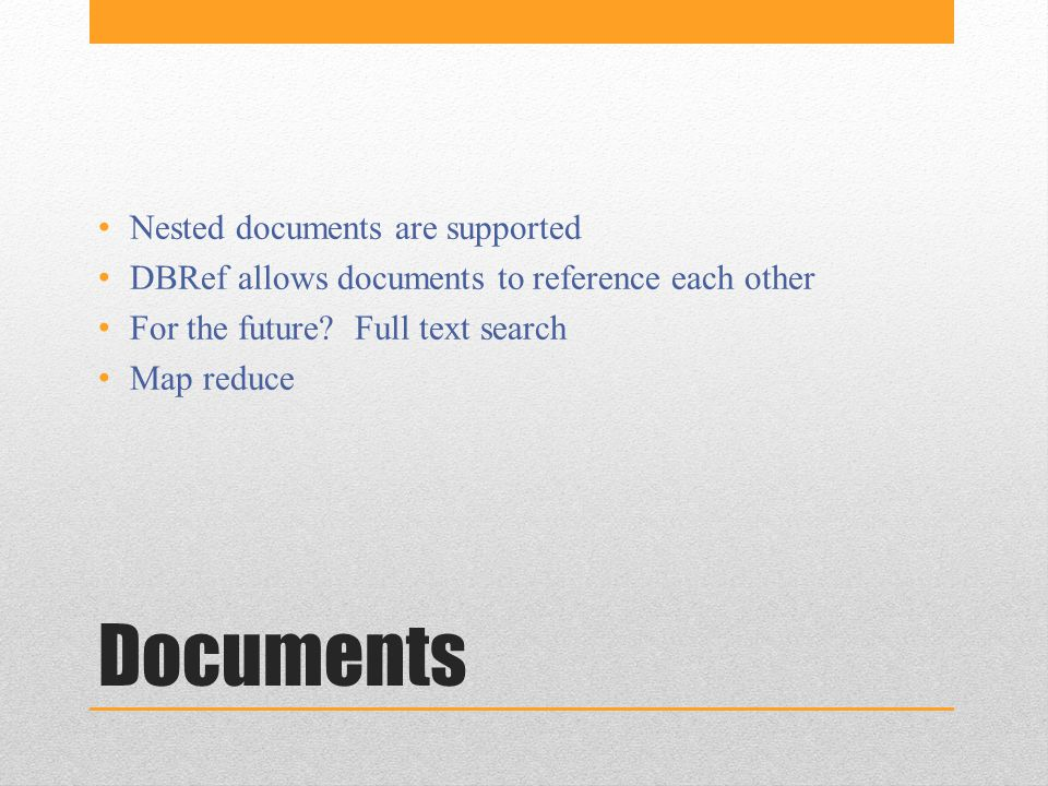 Documents Nested documents are supported DBRef allows documents to reference each other For the future.