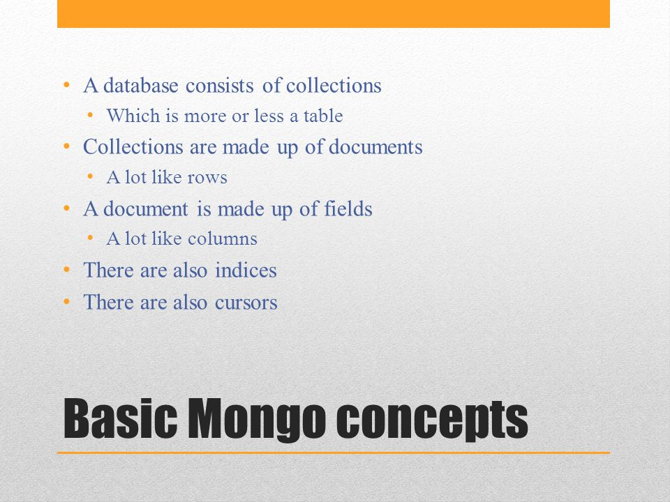 Basic Mongo concepts A database consists of collections Which is more or less a table Collections are made up of documents A lot like rows A document is made up of fields A lot like columns There are also indices There are also cursors