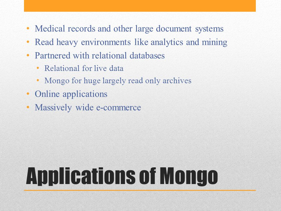 Applications of Mongo Medical records and other large document systems Read heavy environments like analytics and mining Partnered with relational databases Relational for live data Mongo for huge largely read only archives Online applications Massively wide e-commerce