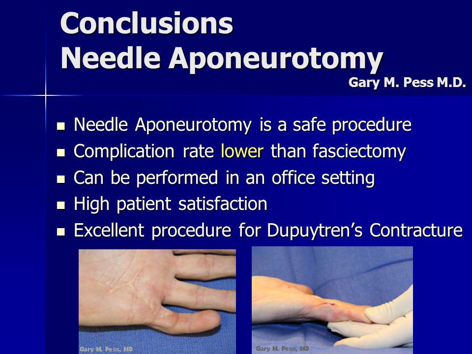 Conclusions Needle Aponeurotomy Gary M. Pess M.D. Needle Aponeurotomy is a safe procedure Needle Aponeurotomy is a safe procedure Complication rate lo