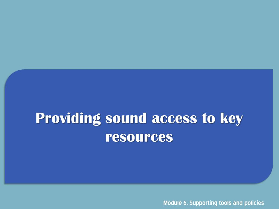 Providing sound access to key resources Module 6. Supporting tools and policies