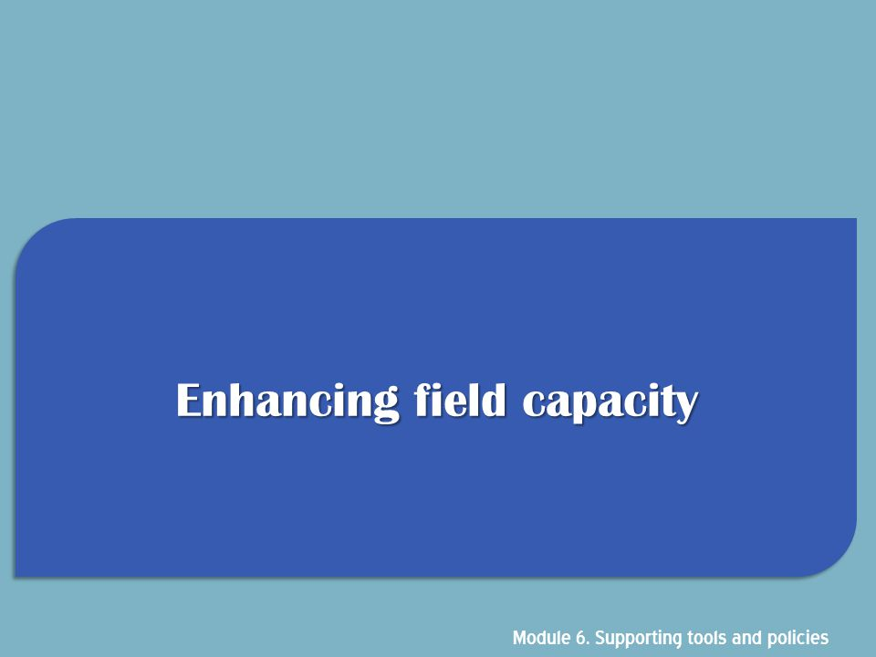 Enhancing field capacity Module 6. Supporting tools and policies