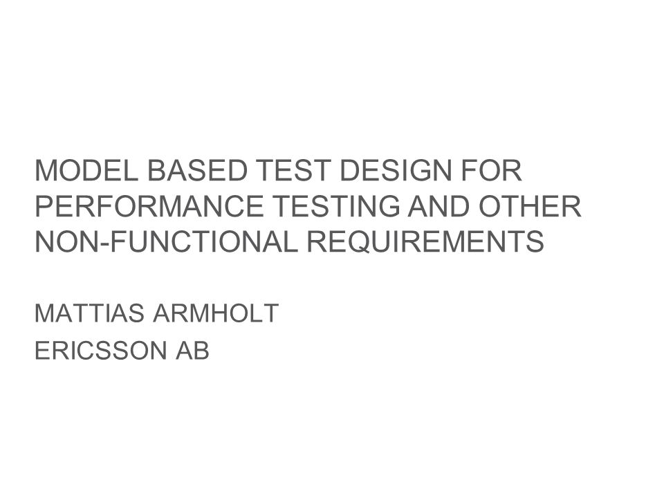 Slide title minimum 48 pt Slide subtitle minimum 30 pt MODEL BASED TEST DESIGN FOR PERFORMANCE TESTING AND OTHER NON-FUNCTIONAL REQUIREMENTS MATTIAS ARMHOLT ERICSSON AB