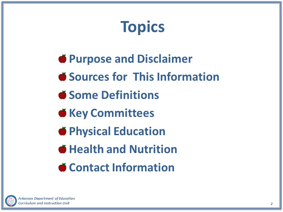 Arkansas Department of Education Curriculum and Instruction Unit 3 Purpose and Disclaimer The purpose of this presentation is to summarize physical education, health education, and health/nutrition standards and requirements of the Arkansas Department of Education (ADE) for public school educators If there exists any discrepancy between the verbiage in this presentation and that of any of the source documents stated in the next slide, the verbiage in the source documents takes precedence
