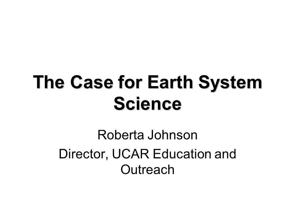 The Case for Earth System Science Roberta Johnson Director, UCAR Education and Outreach