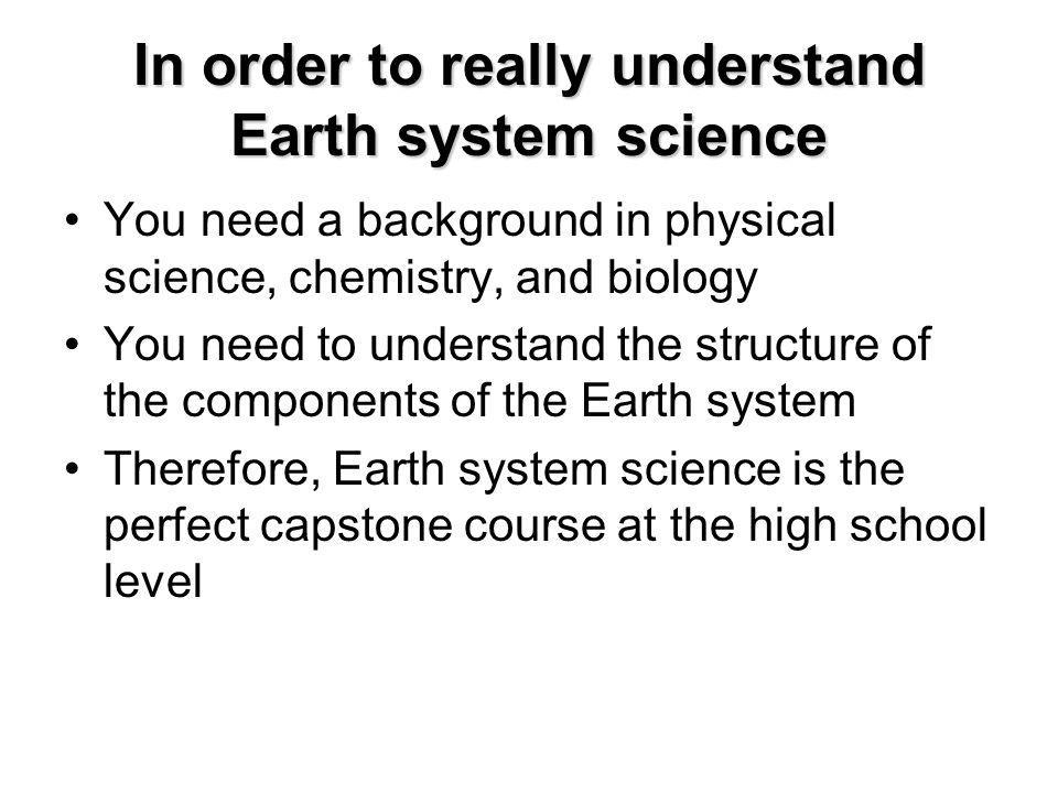 In order to really understand Earth system science You need a background in physical science, chemistry, and biology You need to understand the structure of the components of the Earth system Therefore, Earth system science is the perfect capstone course at the high school level