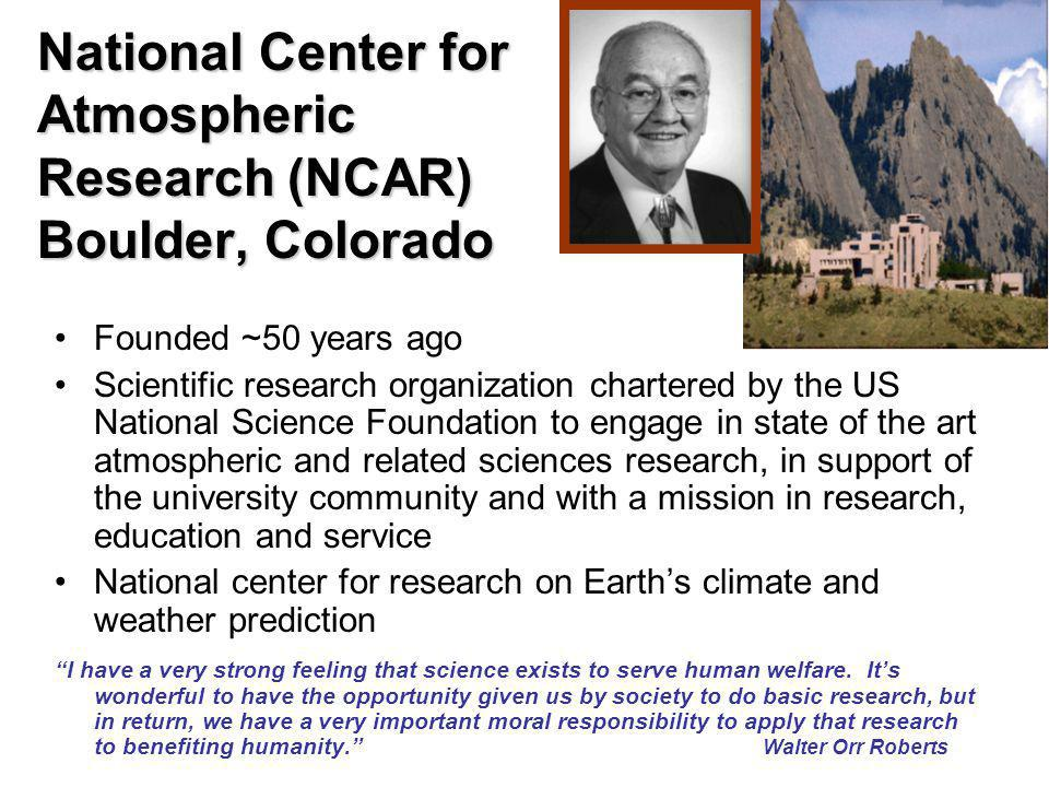 National Center for Atmospheric Research (NCAR) Boulder, Colorado Founded ~50 years ago Scientific research organization chartered by the US National Science Foundation to engage in state of the art atmospheric and related sciences research, in support of the university community and with a mission in research, education and service National center for research on Earth's climate and weather prediction I have a very strong feeling that science exists to serve human welfare.