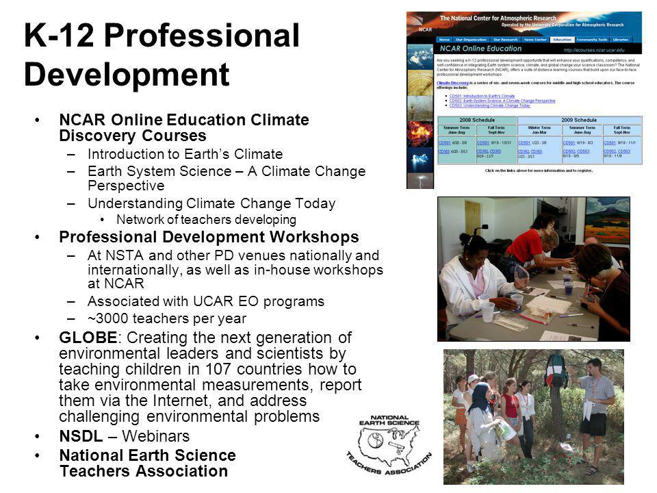 K-12 Professional Development NCAR Online Education Climate Discovery Courses –Introduction to Earth's Climate –Earth System Science – A Climate Change Perspective –Understanding Climate Change Today Network of teachers developing Professional Development Workshops –At NSTA and other PD venues nationally and internationally, as well as in-house workshops at NCAR –Associated with UCAR EO programs –~3000 teachers per year GLOBE: Creating the next generation of environmental leaders and scientists by teaching children in 107 countries how to take environmental measurements, report them via the Internet, and address challenging environmental problems NSDL – Webinars National Earth Science Teachers Association