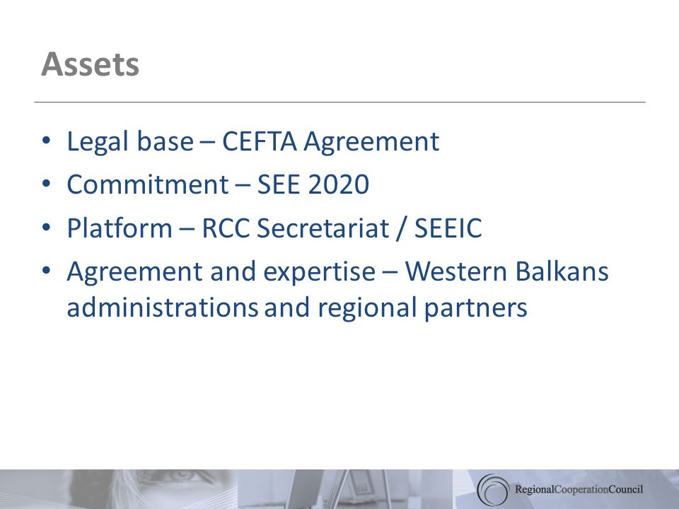 Assets Legal base – CEFTA Agreement Commitment – SEE 2020 Platform – RCC Secretariat / SEEIC Agreement and expertise – Western Balkans administrations and regional partners
