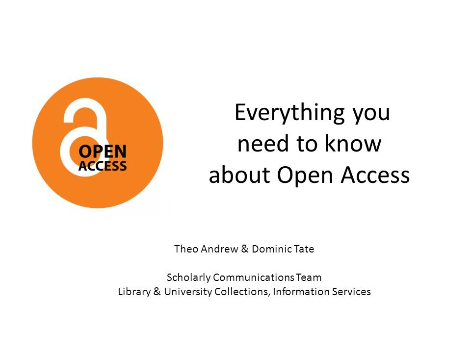 Everything you need to know about Open Access Theo Andrew & Dominic Tate Scholarly Communications Team Library & University Collections, Information Services