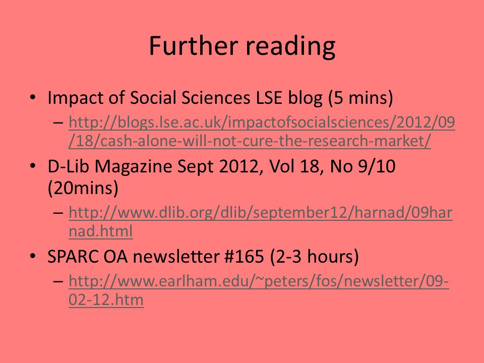 Further reading Impact of Social Sciences LSE blog (5 mins) – http://blogs.lse.ac.uk/impactofsocialsciences/2012/09 /18/cash-alone-will-not-cure-the-research-market/ http://blogs.lse.ac.uk/impactofsocialsciences/2012/09 /18/cash-alone-will-not-cure-the-research-market/ D-Lib Magazine Sept 2012, Vol 18, No 9/10 (20mins) – http://www.dlib.org/dlib/september12/harnad/09har nad.html http://www.dlib.org/dlib/september12/harnad/09har nad.html SPARC OA newsletter #165 (2-3 hours) – http://www.earlham.edu/~peters/fos/newsletter/09- 02-12.htm http://www.earlham.edu/~peters/fos/newsletter/09- 02-12.htm