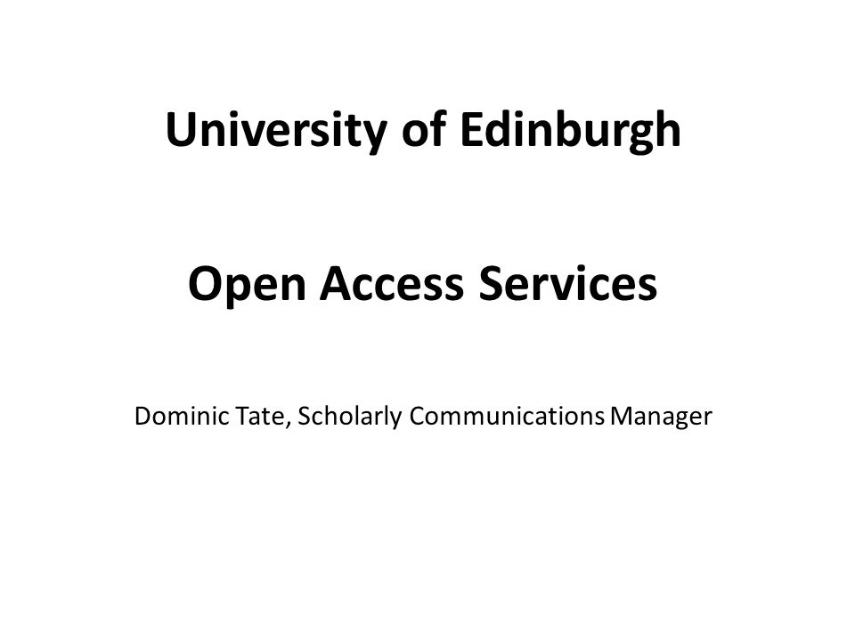 University of Edinburgh Open Access Services Dominic Tate, Scholarly Communications Manager