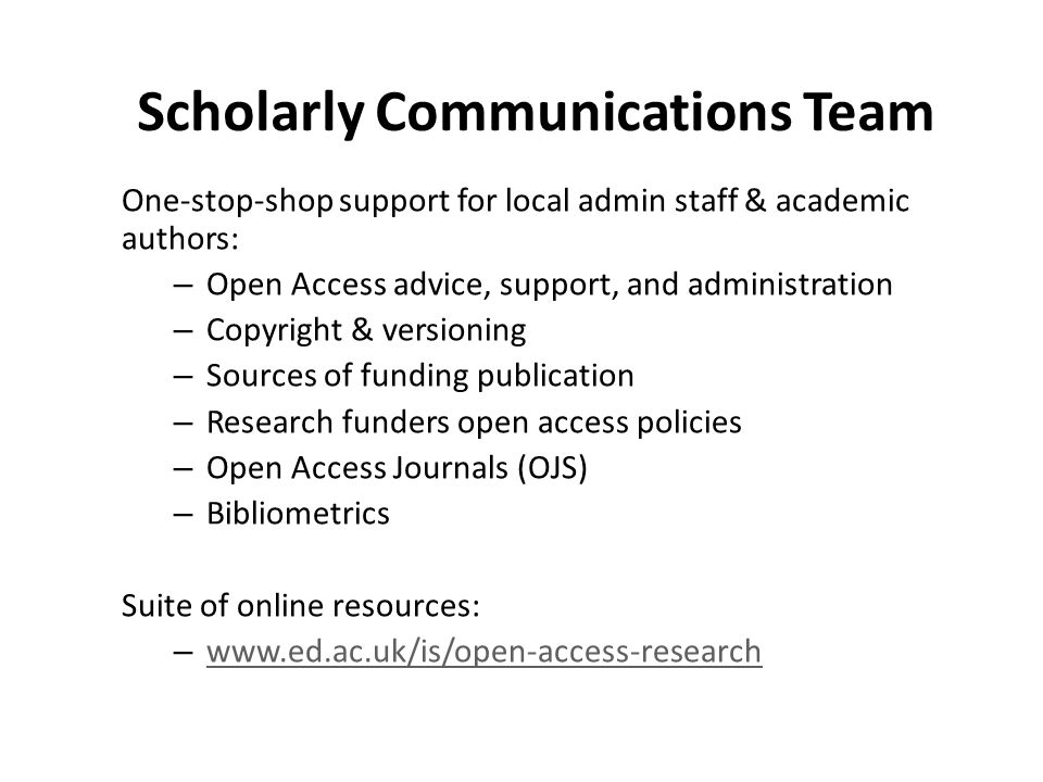 Scholarly Communications Team One-stop-shop support for local admin staff & academic authors: – Open Access advice, support, and administration – Copyright & versioning – Sources of funding publication – Research funders open access policies – Open Access Journals (OJS) – Bibliometrics Suite of online resources: – www.ed.ac.uk/is/open-access-research www.ed.ac.uk/is/open-access-research