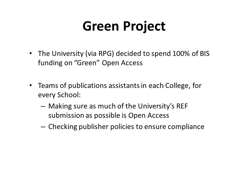 Green Project The University (via RPG) decided to spend 100% of BIS funding on Green Open Access Teams of publications assistants in each College, for every School: – Making sure as much of the University's REF submission as possible is Open Access – Checking publisher policies to ensure compliance
