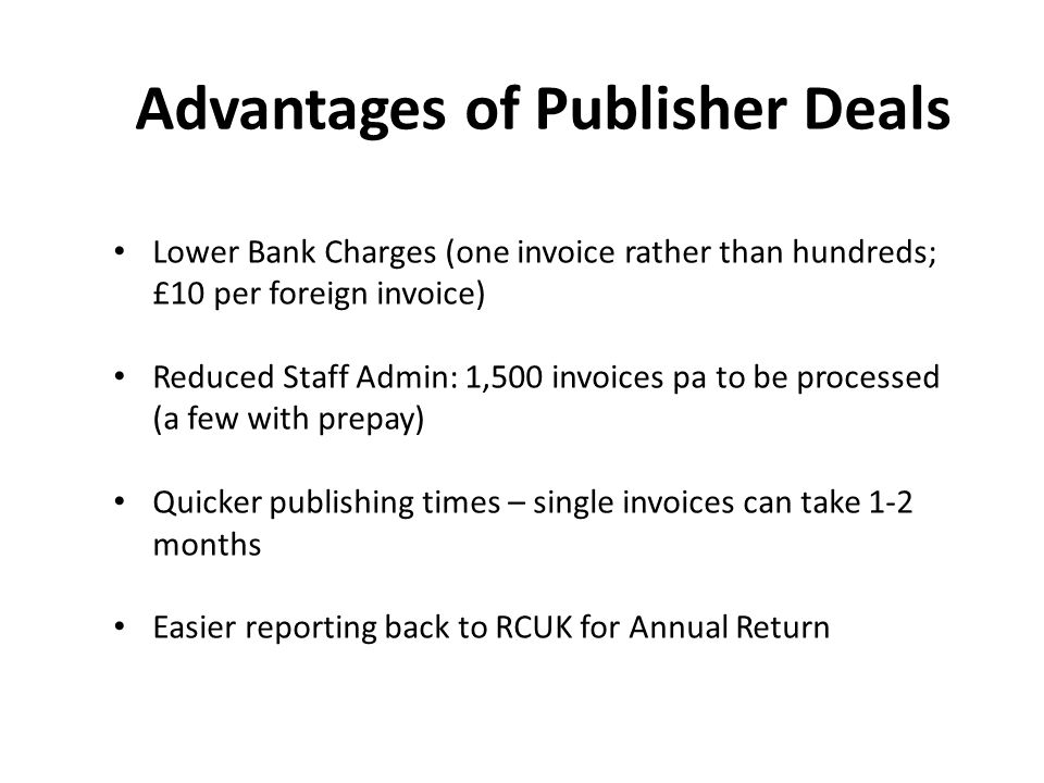 Advantages of Publisher Deals Lower Bank Charges (one invoice rather than hundreds; £10 per foreign invoice) Reduced Staff Admin: 1,500 invoices pa to be processed (a few with prepay) Quicker publishing times – single invoices can take 1-2 months Easier reporting back to RCUK for Annual Return